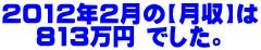 2012年2月の【月収】は   813万円 でした。